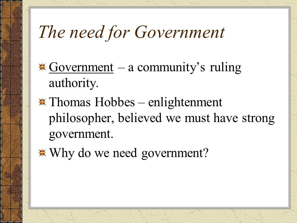 The need for Government Government – a community's ruling authority.