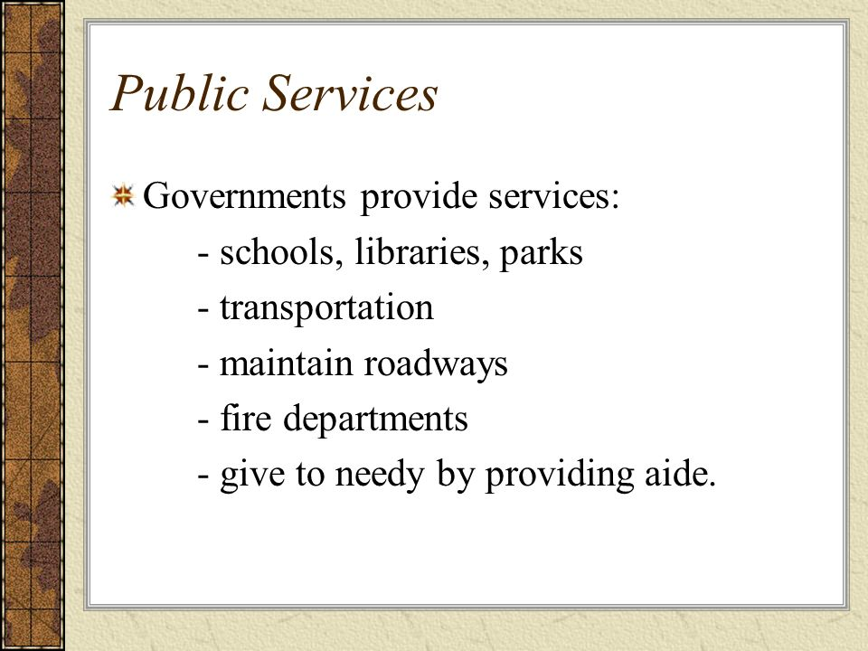 Public Services Governments provide services: - schools, libraries, parks - transportation - maintain roadways - fire departments - give to needy by providing aide.