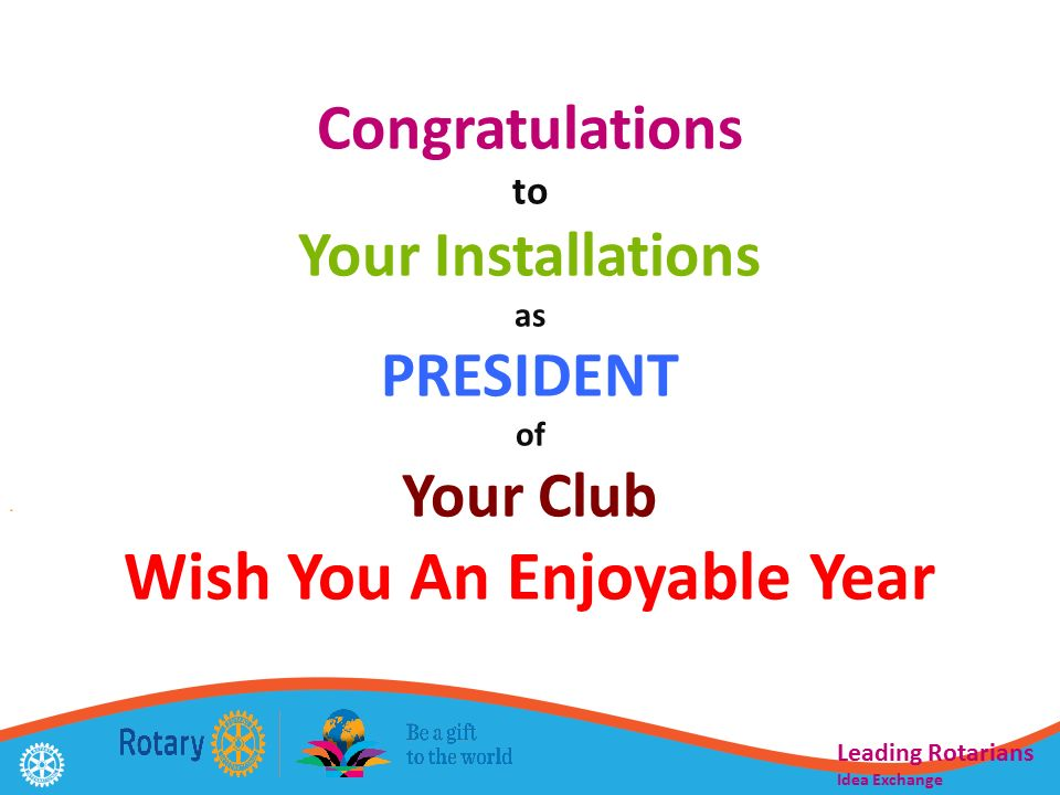 Congratulations to Your Installations as PRESIDENT of Your Club Wish You An Enjoyable Year Leading Rotarians Idea Exchange