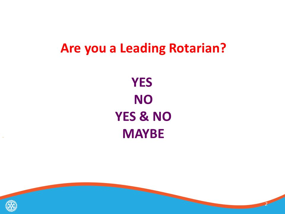 2 Are you a Leading Rotarian YES NO YES & NO MAYBE