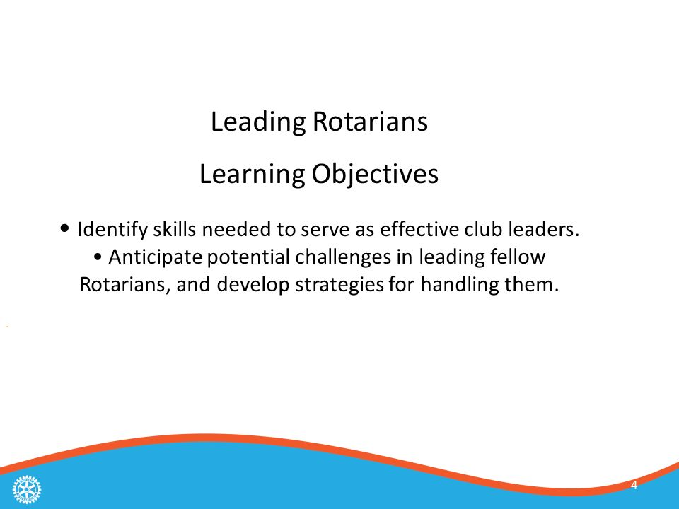 4 Leading Rotarians Learning Objectives Identify skills needed to serve as effective club leaders.