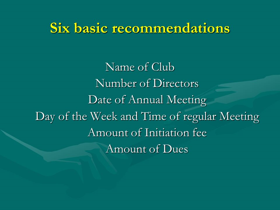 Six basic recommendations Name of Club Number of Directors Date of Annual Meeting Day of the Week and Time of regular Meeting Amount of Initiation fee Amount of Dues