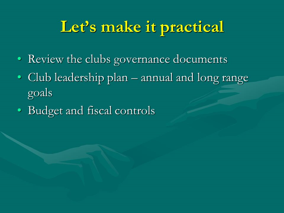 Let's make it practical Review the clubs governance documentsReview the clubs governance documents Club leadership plan – annual and long range goalsClub leadership plan – annual and long range goals Budget and fiscal controlsBudget and fiscal controls