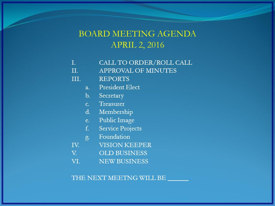 BOARD MEETING AGENDA APRIL 2, 2016 I.CALL TO ORDER/ROLL CALL II.APPROVAL OF MINUTES III.REPORTS a.President Elect b.Secretary c.Treasurer d.Membership e.Public Image f.Service Projects g.Foundation IV.VISION KEEPER V.OLD BUSINESS VI.NEW BUSINESS THE NEXT MEETNG WILL BE ______
