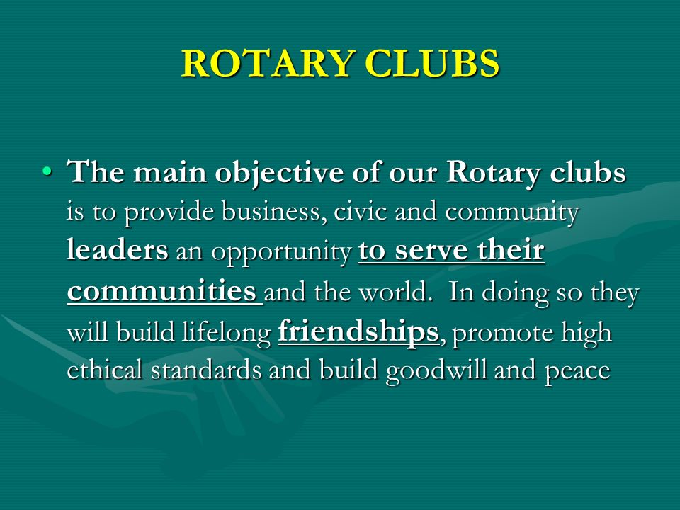 ROTARY CLUBS The main objective of our Rotary clubs is to provide business, civic and community leaders an opportunity to serve their communities and the world.