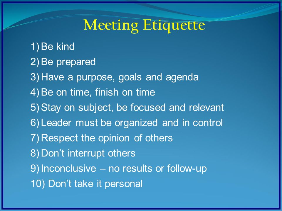 1)Be kind 2)Be prepared 3)Have a purpose, goals and agenda 4)Be on time, finish on time 5)Stay on subject, be focused and relevant 6)Leader must be organized and in control 7)Respect the opinion of others 8)Don't interrupt others 9)Inconclusive – no results or follow-up 10) Don't take it personal Meeting Etiquette