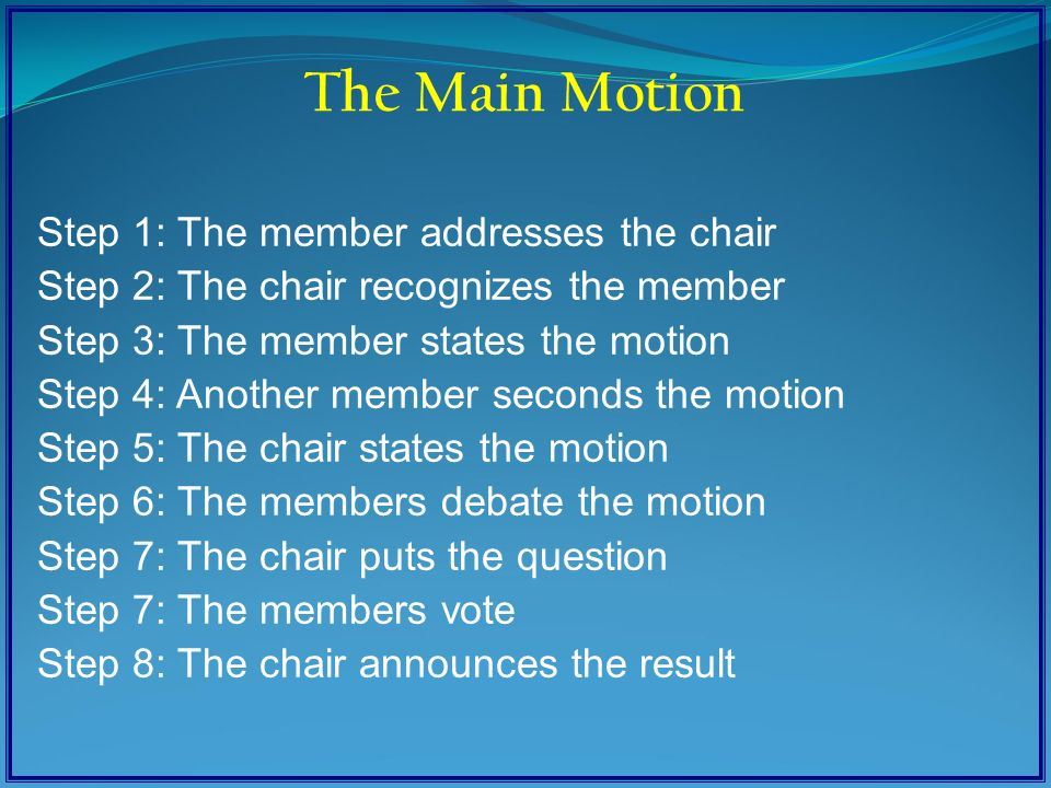 Step 1: The member addresses the chair Step 2: The chair recognizes the member Step 3: The member states the motion Step 4: Another member seconds the motion Step 5: The chair states the motion Step 6: The members debate the motion Step 7: The chair puts the question Step 7: The members vote Step 8: The chair announces the result The Main Motion