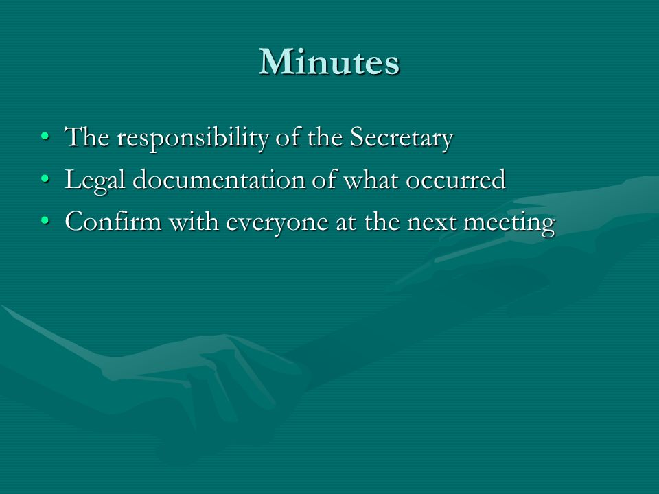 Minutes The responsibility of the SecretaryThe responsibility of the Secretary Legal documentation of what occurredLegal documentation of what occurred Confirm with everyone at the next meetingConfirm with everyone at the next meeting