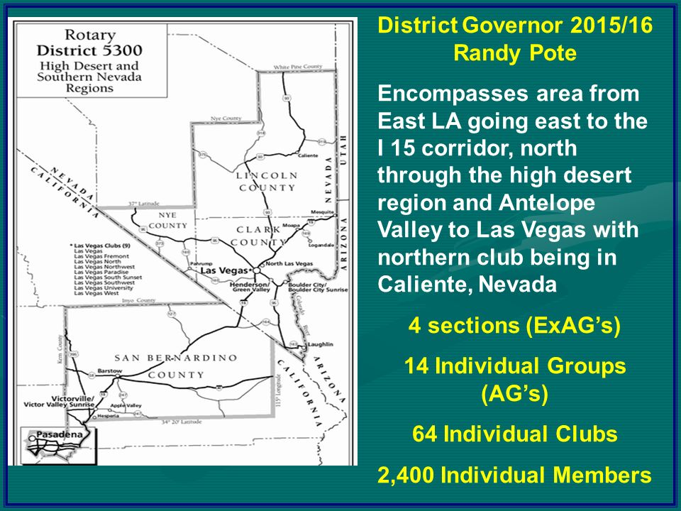 District Governor 2015/16 Randy Pote Encompasses area from East LA going east to the I 15 corridor, north through the high desert region and Antelope Valley to Las Vegas with northern club being in Caliente, Nevada 4 sections (ExAG's) 14 Individual Groups (AG's) 64 Individual Clubs 2,400 Individual Members