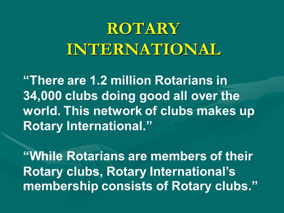 ROTARY INTERNATIONAL There are 1.2 million Rotarians in 34,000 clubs doing good all over the world.
