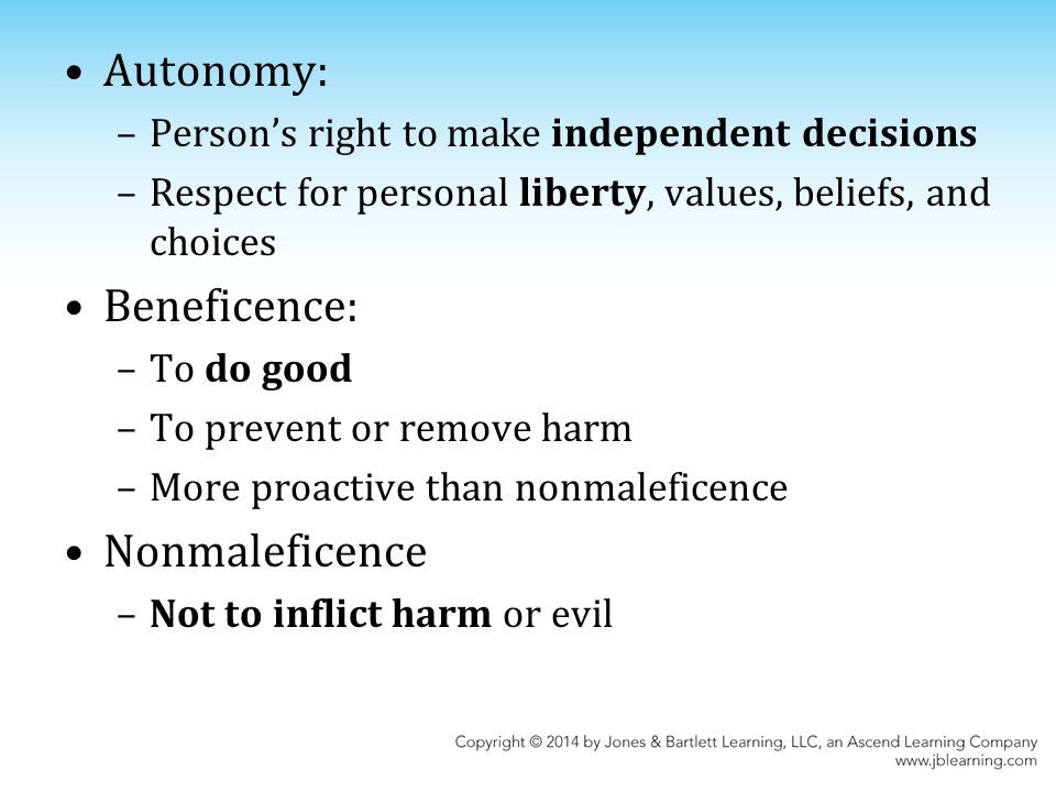 Autonomy: –Person's right to make independent decisions –Respect for personal liberty, values, beliefs, and choices Beneficence: –To do good –To prevent or remove harm –More proactive than nonmaleficence Nonmaleficence –Not to inflict harm or evil