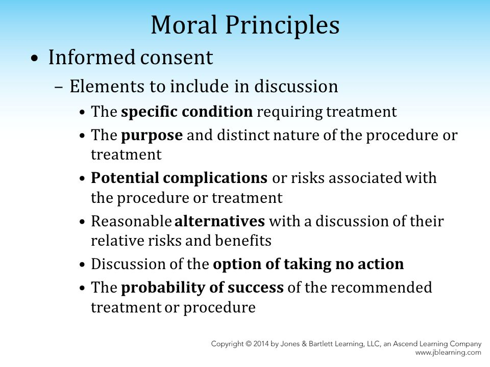 Moral Principles Informed consent –Elements to include in discussion The specific condition requiring treatment The purpose and distinct nature of the procedure or treatment Potential complications or risks associated with the procedure or treatment Reasonable alternatives with a discussion of their relative risks and benefits Discussion of the option of taking no action The probability of success of the recommended treatment or procedure
