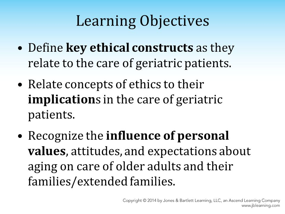 Learning Objectives Define key ethical constructs as they relate to the care of geriatric patients.