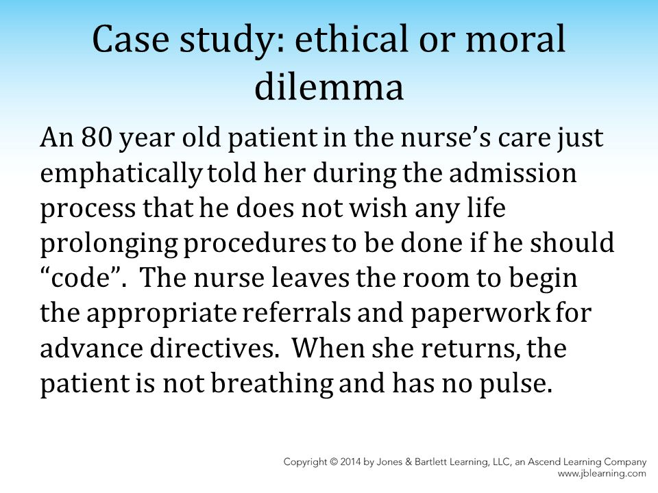 Case study: ethical or moral dilemma An 80 year old patient in the nurse's care just emphatically told her during the admission process that he does not wish any life prolonging procedures to be done if he should code .