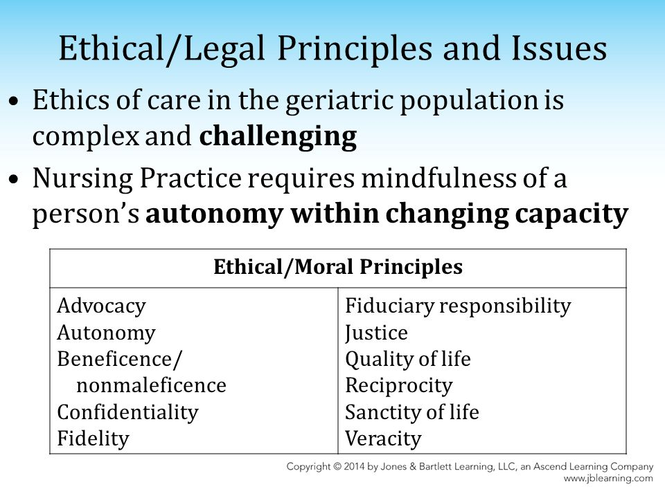 Ethical/Legal Principles and Issues Ethics of care in the geriatric population is complex and challenging Nursing Practice requires mindfulness of a person's autonomy within changing capacity Ethical/Moral Principles Advocacy Autonomy Beneficence/ nonmaleficence Confidentiality Fidelity Fiduciary responsibility Justice Quality of life Reciprocity Sanctity of life Veracity