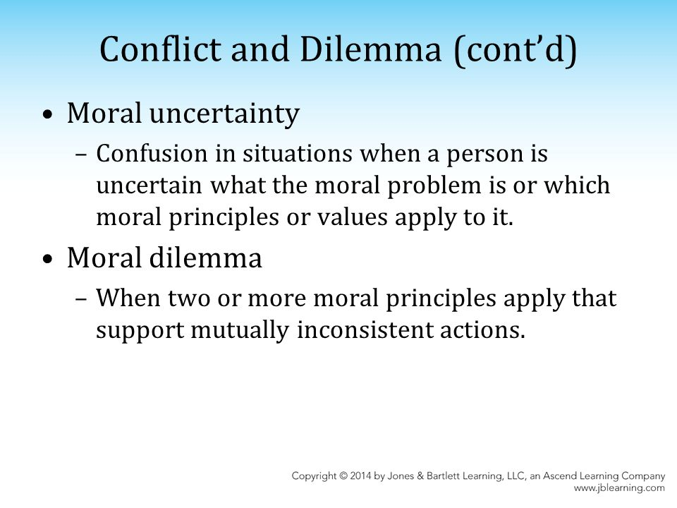 Conflict and Dilemma (cont'd) Moral uncertainty –Confusion in situations when a person is uncertain what the moral problem is or which moral principles or values apply to it.