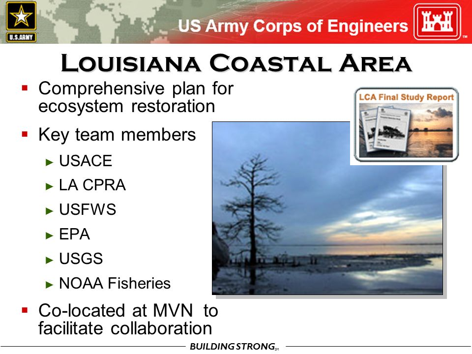 BUILDING STRONG SM Louisiana Coastal Area  Comprehensive plan for ecosystem restoration  Key team members ► USACE ► LA CPRA ► USFWS ► EPA ► USGS ► NOAA Fisheries  Co-located at MVN to facilitate collaboration