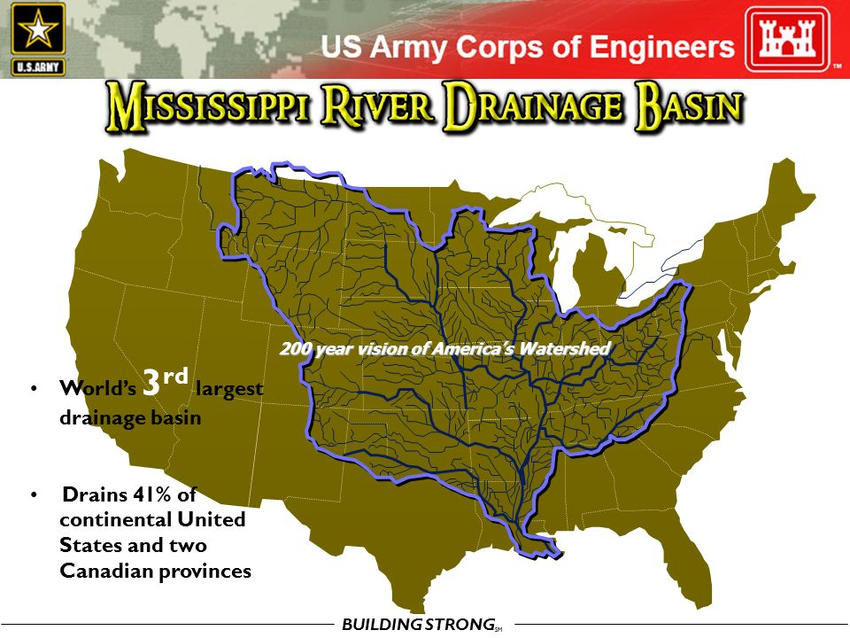 BUILDING STRONG SM 200 year vision of America's Watershed World's 3 rd largest drainage basin Drains 41% of continental United States and two Canadian provinces