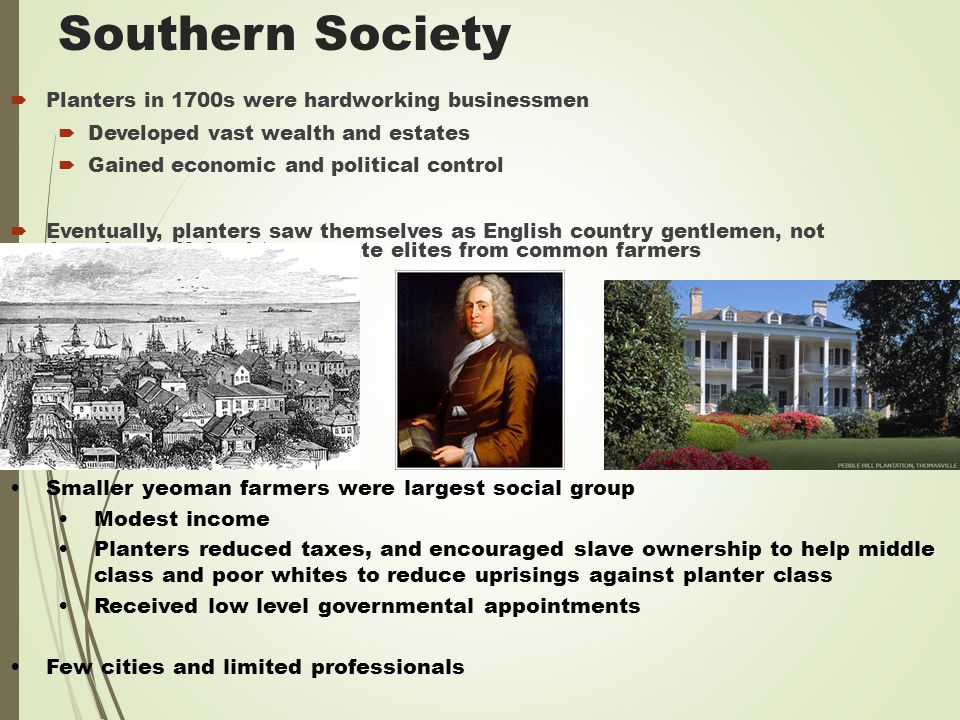 Southern Society  Planters in 1700s were hardworking businessmen  Developed vast wealth and estates  Gained economic and political control  Eventually, planters saw themselves as English country gentlemen, not Americans.