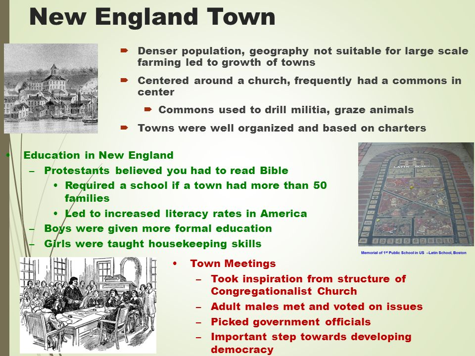 New England Town  Denser population, geography not suitable for large scale farming led to growth of towns  Centered around a church, frequently had a commons in center  Commons used to drill militia, graze animals  Towns were well organized and based on charters Education in New England –Protestants believed you had to read Bible Required a school if a town had more than 50 families Led to increased literacy rates in America –Boys were given more formal education –Girls were taught housekeeping skills Town Meetings –Took inspiration from structure of Congregationalist Church –Adult males met and voted on issues –Picked government officials –Important step towards developing democracy