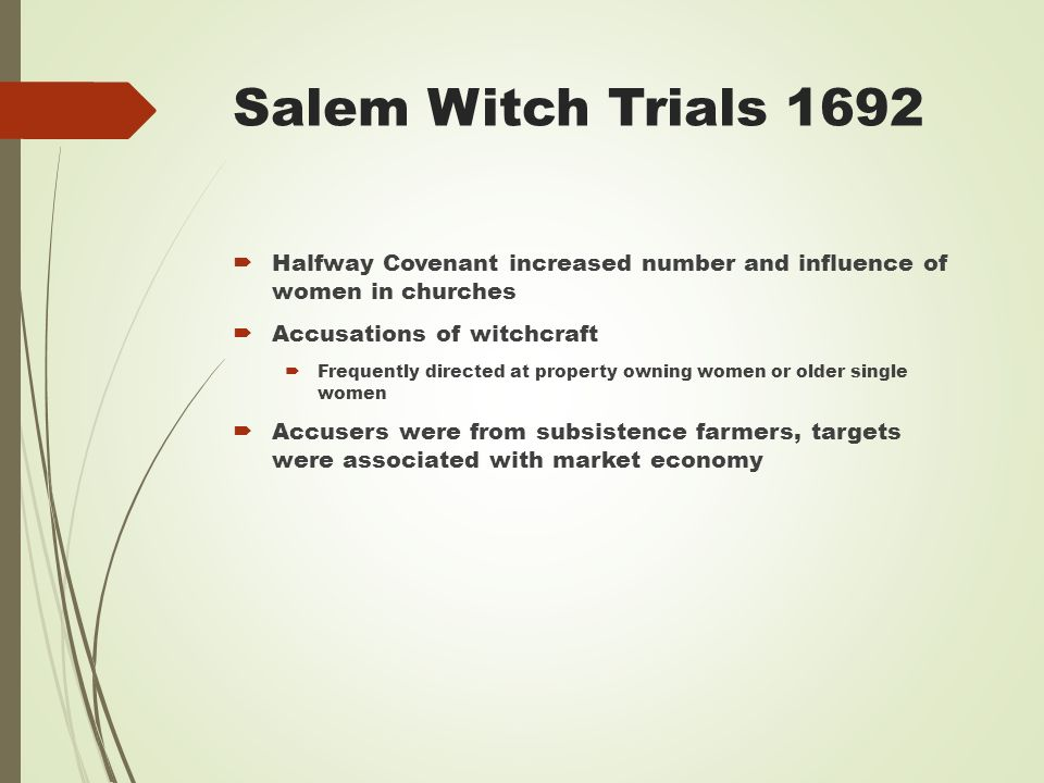 Salem Witch Trials 1692  Halfway Covenant increased number and influence of women in churches  Accusations of witchcraft  Frequently directed at property owning women or older single women  Accusers were from subsistence farmers, targets were associated with market economy