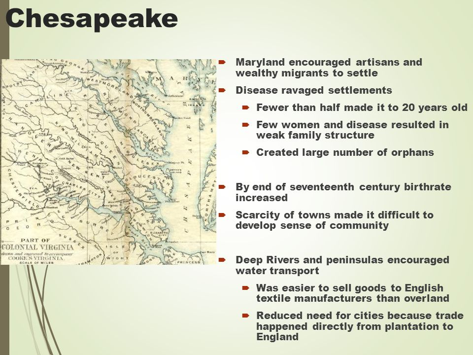 Chesapeake  Maryland encouraged artisans and wealthy migrants to settle  Disease ravaged settlements  Fewer than half made it to 20 years old  Few women and disease resulted in weak family structure  Created large number of orphans  By end of seventeenth century birthrate increased  Scarcity of towns made it difficult to develop sense of community  Deep Rivers and peninsulas encouraged water transport  Was easier to sell goods to English textile manufacturers than overland  Reduced need for cities because trade happened directly from plantation to England