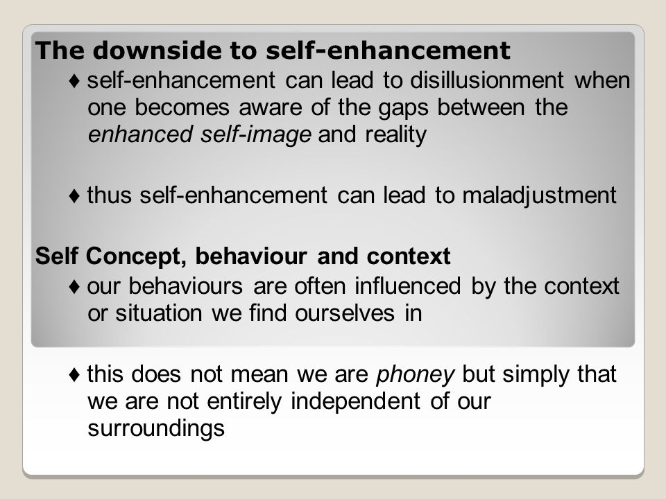The downside to self-enhancement ♦ self-enhancement can lead to disillusionment when one becomes aware of the gaps between the enhanced self-image and reality ♦ thus self-enhancement can lead to maladjustment Self Concept, behaviour and context ♦ our behaviours are often influenced by the context or situation we find ourselves in ♦ this does not mean we are phoney but simply that we are not entirely independent of our surroundings