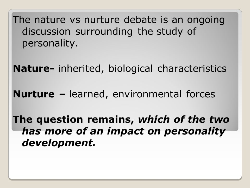 The nature vs nurture debate is an ongoing discussion surrounding the study of personality.