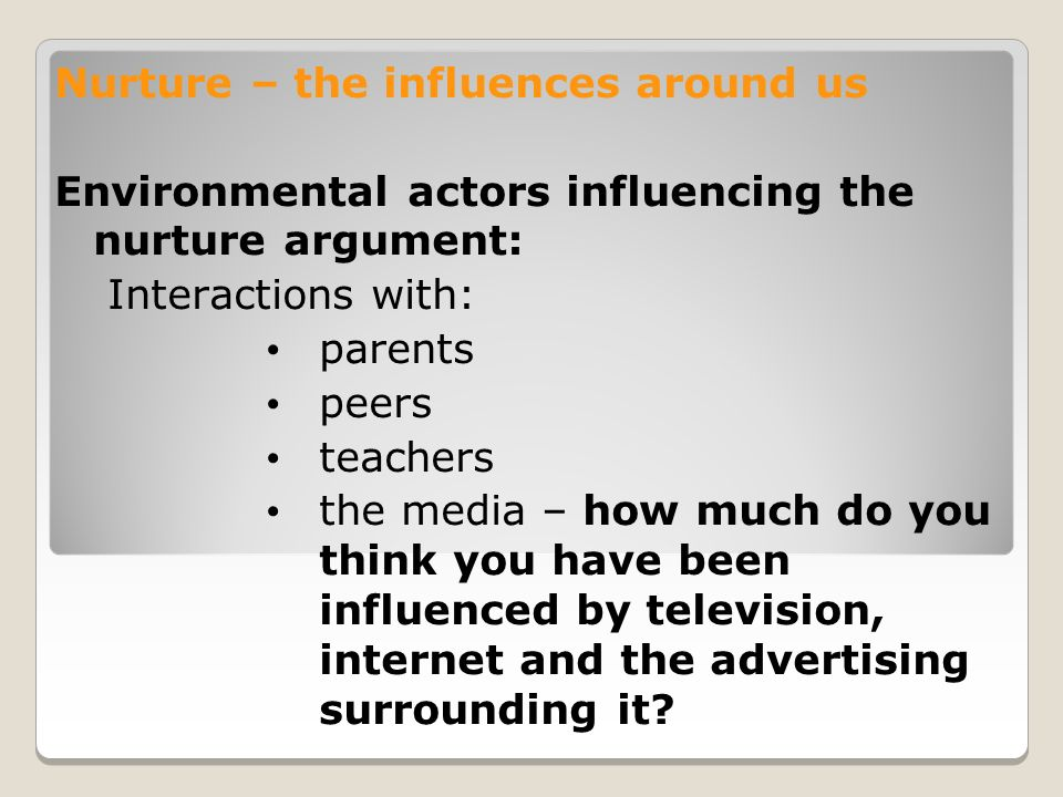 Nurture – the influences around us Environmental actors influencing the nurture argument: Interactions with: parents peers teachers the media – how much do you think you have been influenced by television, internet and the advertising surrounding it