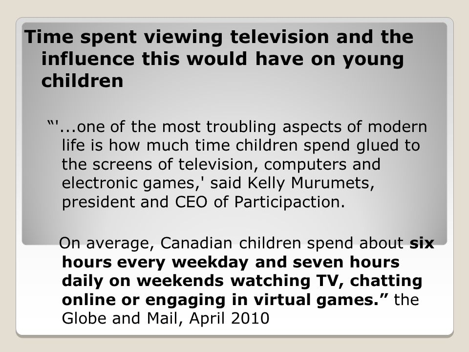 Time spent viewing television and the influence this would have on young children ...one of the most troubling aspects of modern life is how much time children spend glued to the screens of television, computers and electronic games, said Kelly Murumets, president and CEO of Participaction.