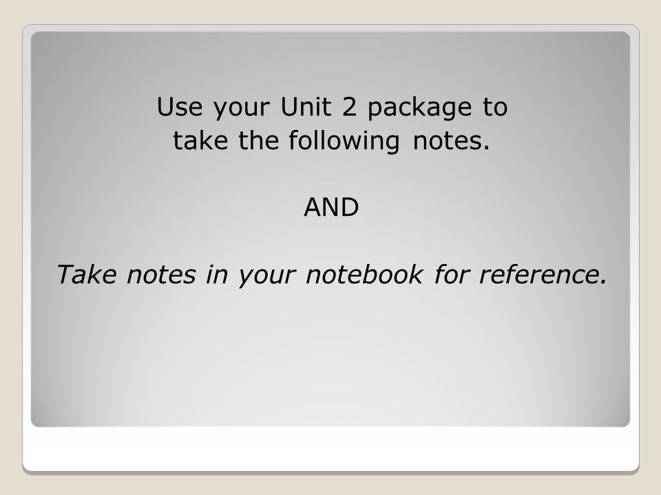 Use your Unit 2 package to take the following notes. AND Take notes in your notebook for reference.