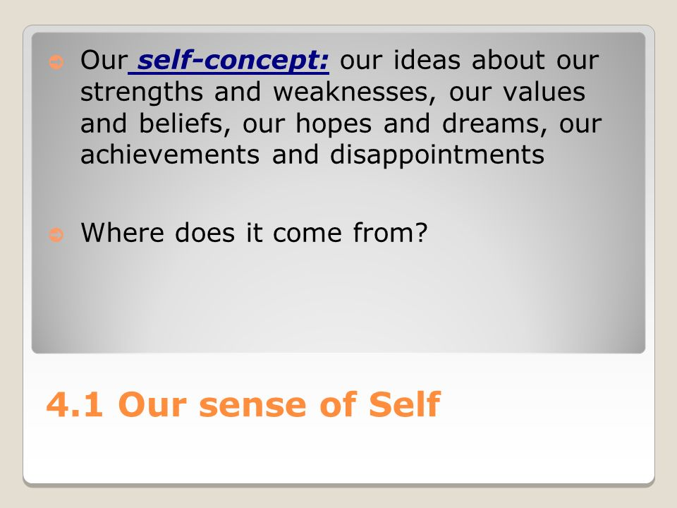 4.1 Our sense of Self ➲ Our self-concept: our ideas about our strengths and weaknesses, our values and beliefs, our hopes and dreams, our achievements and disappointments ➲ Where does it come from