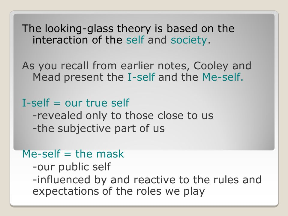 The looking-glass theory is based on the interaction of the self and society.