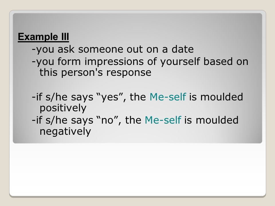 Example III -you ask someone out on a date -you form impressions of yourself based on this person s response -if s/he says yes , the Me-self is moulded positively -if s/he says no , the Me-self is moulded negatively