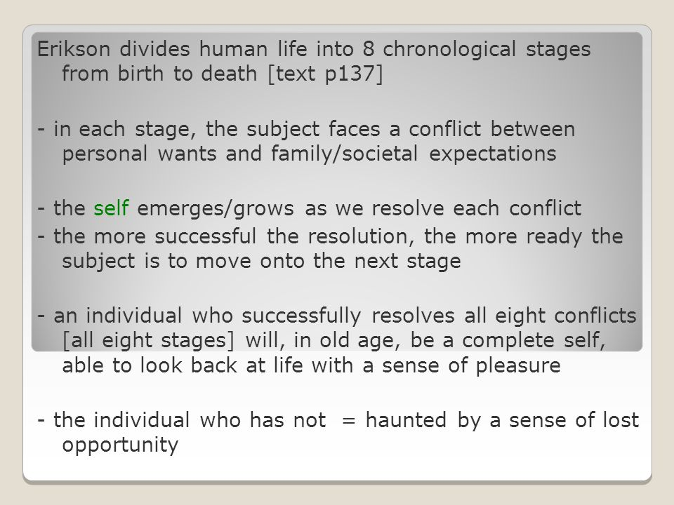 Erikson divides human life into 8 chronological stages from birth to death [text p137] - in each stage, the subject faces a conflict between personal wants and family/societal expectations - the self emerges/grows as we resolve each conflict - the more successful the resolution, the more ready the subject is to move onto the next stage - an individual who successfully resolves all eight conflicts [all eight stages] will, in old age, be a complete self, able to look back at life with a sense of pleasure - the individual who has not = haunted by a sense of lost opportunity