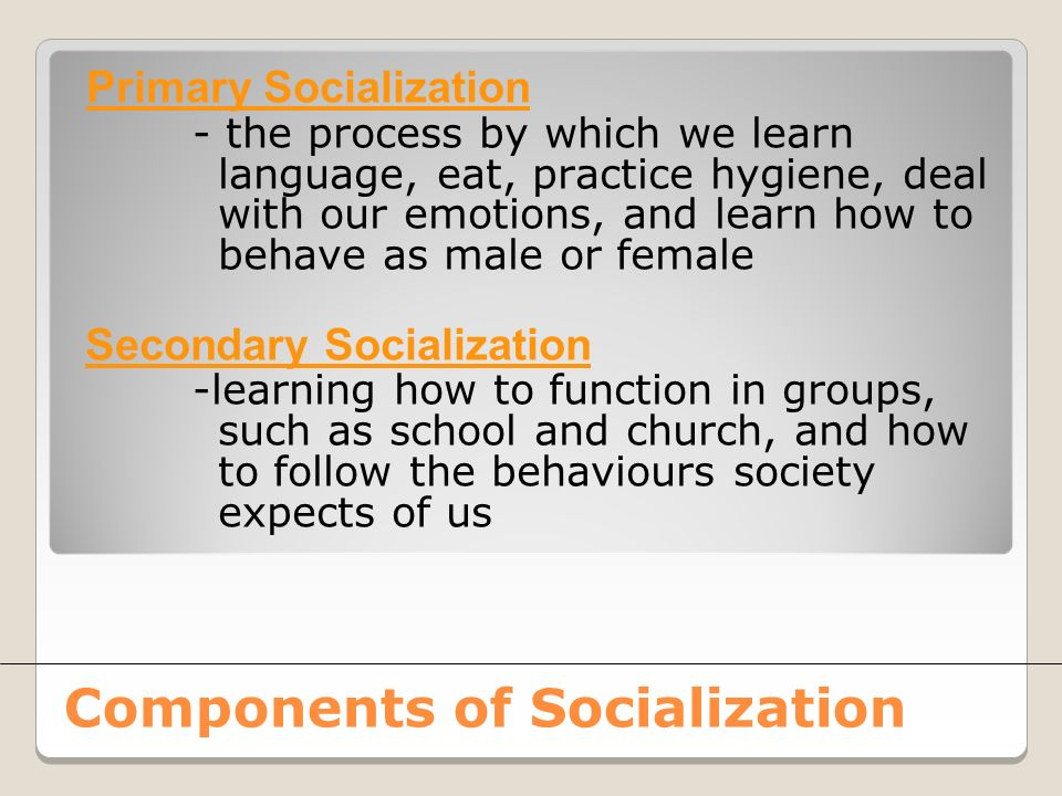 Primary Socialization - the process by which we learn language, eat, practice hygiene, deal with our emotions, and learn how to behave as male or female Secondary Socialization -learning how to function in groups, such as school and church, and how to follow the behaviours society expects of us Components of Socialization