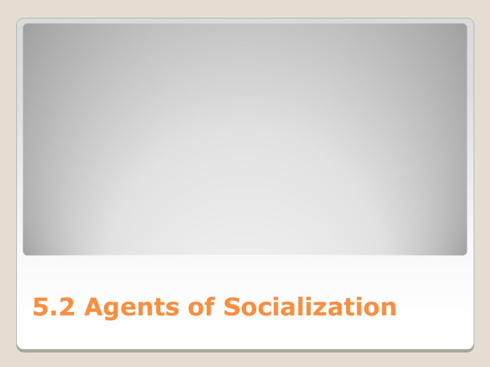 5.2 Agents of Socialization