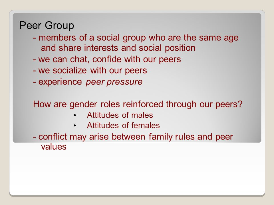 Peer Group - members of a social group who are the same age and share interests and social position - we can chat, confide with our peers - we socialize with our peers - experience peer pressure How are gender roles reinforced through our peers.