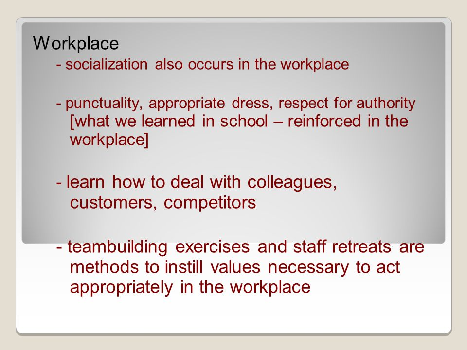 Workplace - socialization also occurs in the workplace - punctuality, appropriate dress, respect for authority [what we learned in school – reinforced in the workplace] - learn how to deal with colleagues, customers, competitors - teambuilding exercises and staff retreats are methods to instill values necessary to act appropriately in the workplace