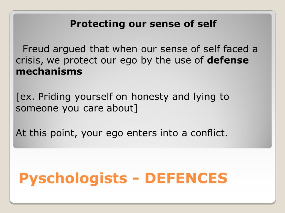 Pyschologists - DEFENCES Protecting our sense of self Freud argued that when our sense of self faced a crisis, we protect our ego by the use of defense mechanisms [ex.