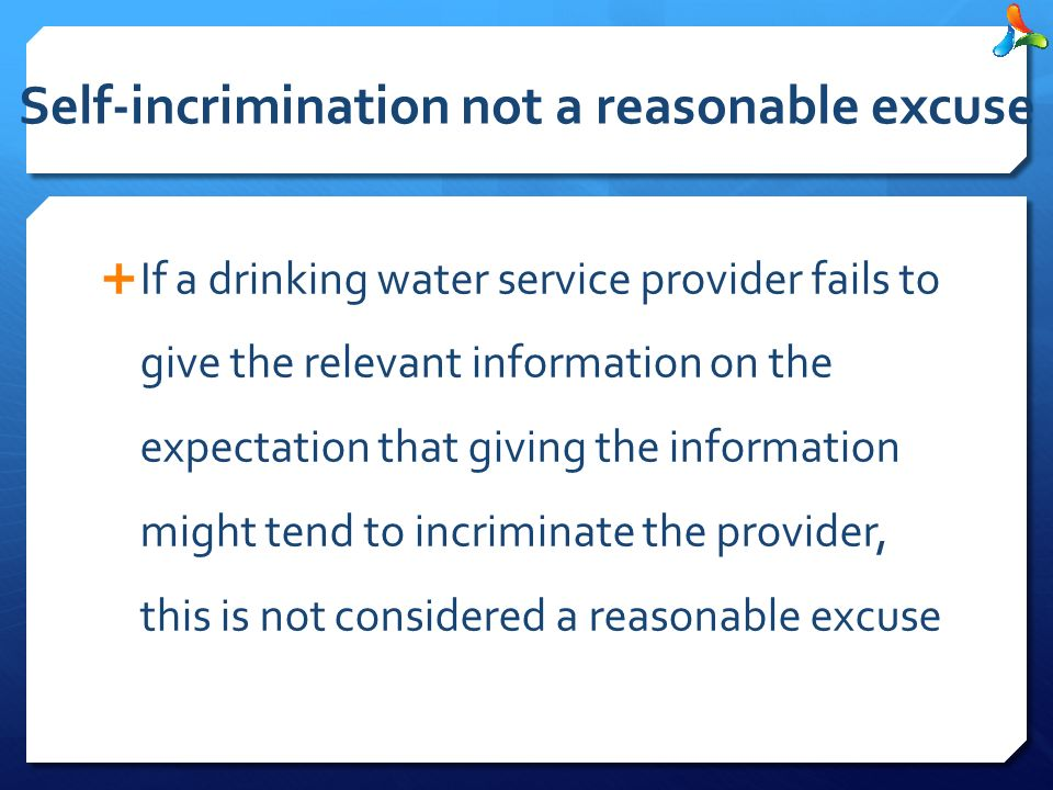 Self-incrimination not a reasonable excuse  If a drinking water service provider fails to give the relevant information on the expectation that giving the information might tend to incriminate the provider, this is not considered a reasonable excuse