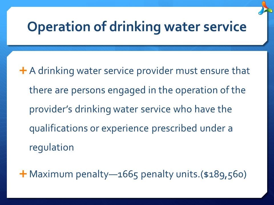 Operation of drinking water service  A drinking water service provider must ensure that there are persons engaged in the operation of the provider's drinking water service who have the qualifications or experience prescribed under a regulation  Maximum penalty—1665 penalty units.($189,560)
