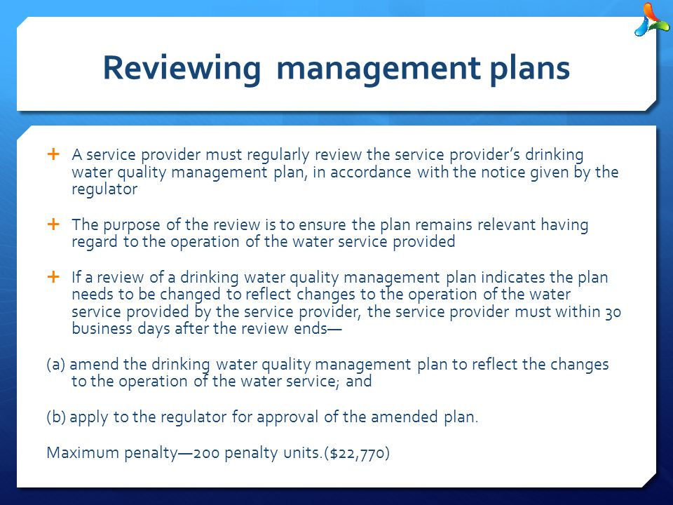 Reviewing management plans  A service provider must regularly review the service provider's drinking water quality management plan, in accordance with the notice given by the regulator  The purpose of the review is to ensure the plan remains relevant having regard to the operation of the water service provided  If a review of a drinking water quality management plan indicates the plan needs to be changed to reflect changes to the operation of the water service provided by the service provider, the service provider must within 30 business days after the review ends— (a) amend the drinking water quality management plan to reflect the changes to the operation of the water service; and (b) apply to the regulator for approval of the amended plan.