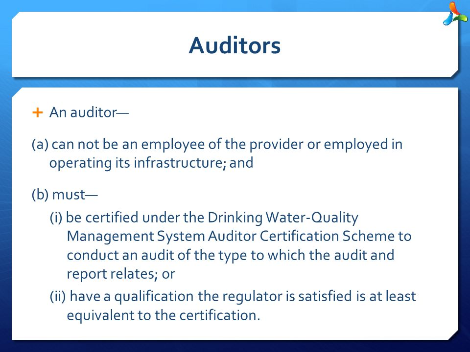 Auditors  An auditor— (a) can not be an employee of the provider or employed in operating its infrastructure; and (b) must— (i) be certified under the Drinking Water-Quality Management System Auditor Certification Scheme to conduct an audit of the type to which the audit and report relates; or (ii) have a qualification the regulator is satisfied is at least equivalent to the certification.