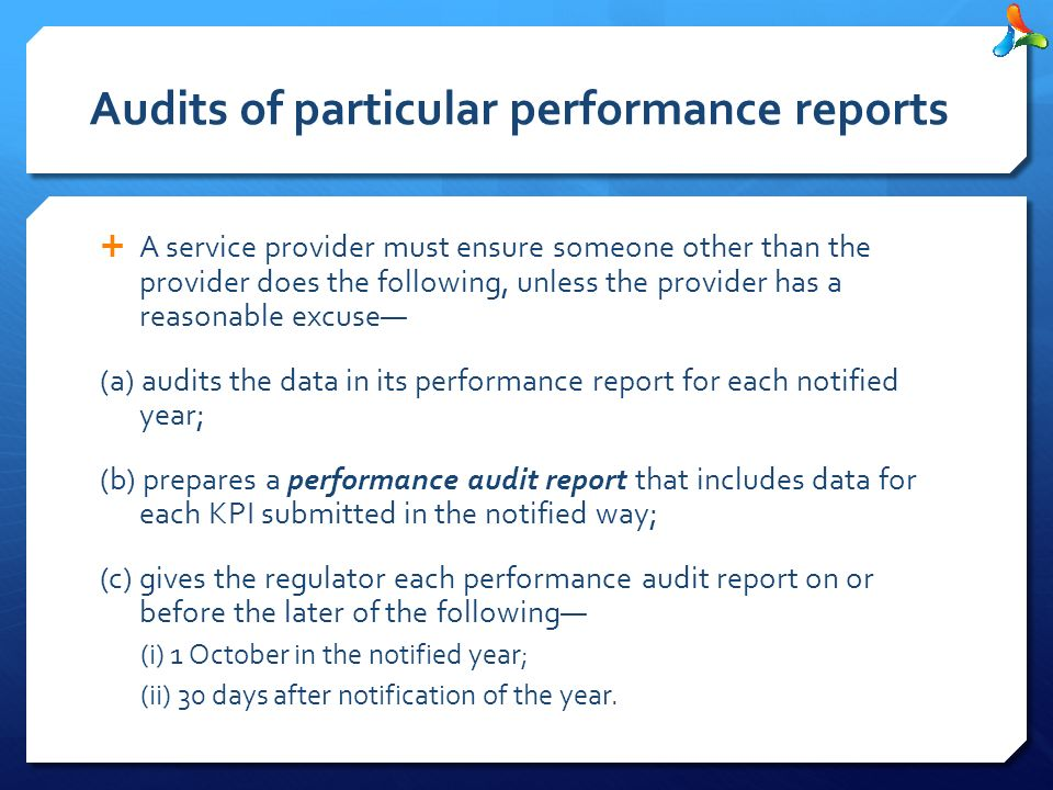 Audits of particular performance reports  A service provider must ensure someone other than the provider does the following, unless the provider has a reasonable excuse— (a) audits the data in its performance report for each notified year; (b) prepares a performance audit report that includes data for each KPI submitted in the notified way; (c) gives the regulator each performance audit report on or before the later of the following— (i) 1 October in the notified year; (ii) 30 days after notification of the year.