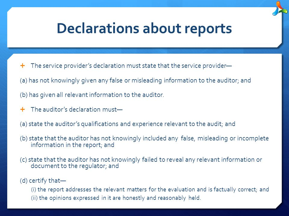 Declarations about reports  The service provider's declaration must state that the service provider— (a) has not knowingly given any false or misleading information to the auditor; and (b) has given all relevant information to the auditor.