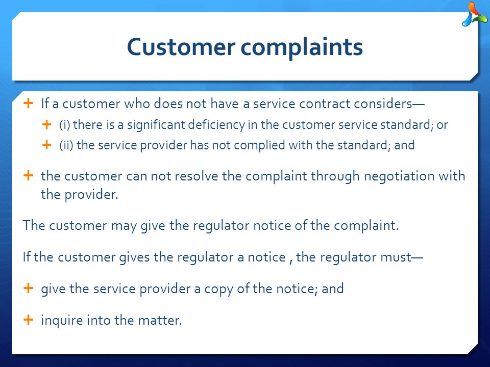 Customer complaints  If a customer who does not have a service contract considers—  (i) there is a significant deficiency in the customer service standard; or  (ii) the service provider has not complied with the standard; and  the customer can not resolve the complaint through negotiation with the provider.