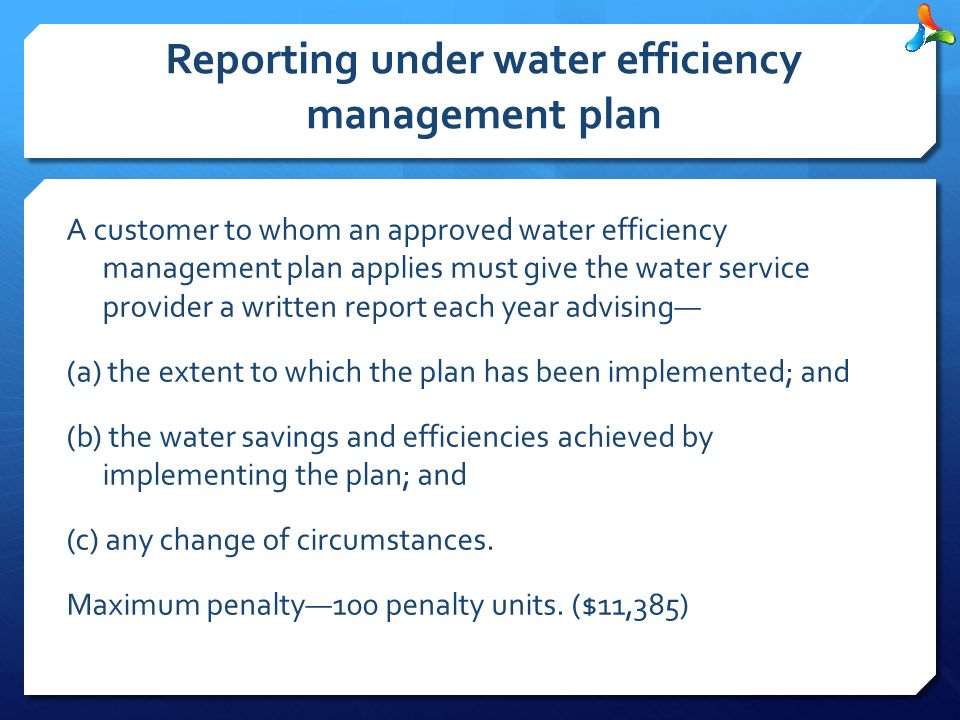 Reporting under water efficiency management plan A customer to whom an approved water efficiency management plan applies must give the water service provider a written report each year advising— (a) the extent to which the plan has been implemented; and (b) the water savings and efficiencies achieved by implementing the plan; and (c) any change of circumstances.
