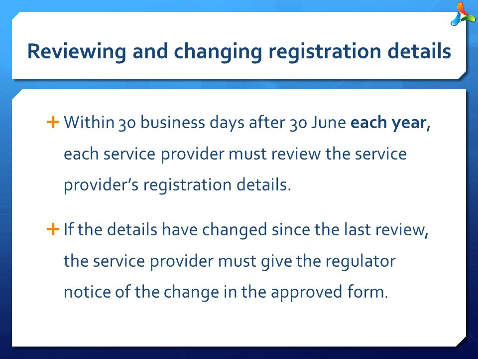 Reviewing and changing registration details  Within 30 business days after 30 June each year, each service provider must review the service provider's registration details.