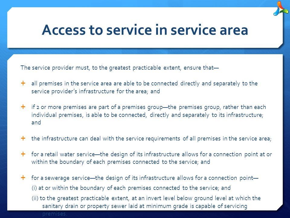 Access to service in service area The service provider must, to the greatest practicable extent, ensure that—  all premises in the service area are able to be connected directly and separately to the service provider's infrastructure for the area; and  if 2 or more premises are part of a premises group—the premises group, rather than each individual premises, is able to be connected, directly and separately to its infrastructure; and  the infrastructure can deal with the service requirements of all premises in the service area;  for a retail water service—the design of its infrastructure allows for a connection point at or within the boundary of each premises connected to the service; and  for a sewerage service—the design of its infrastructure allows for a connection point— (i) at or within the boundary of each premises connected to the service; and (ii) to the greatest practicable extent, at an invert level below ground level at which the sanitary drain or property sewer laid at minimum grade is capable of servicing premises.